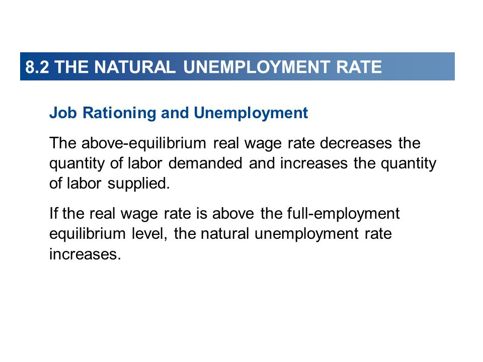 8.2 THE NATURAL UNEMPLOYMENT RATE Job Rationing and Unemployment The above-equilibrium real wage rate decreases the quantity of labor demanded and inc