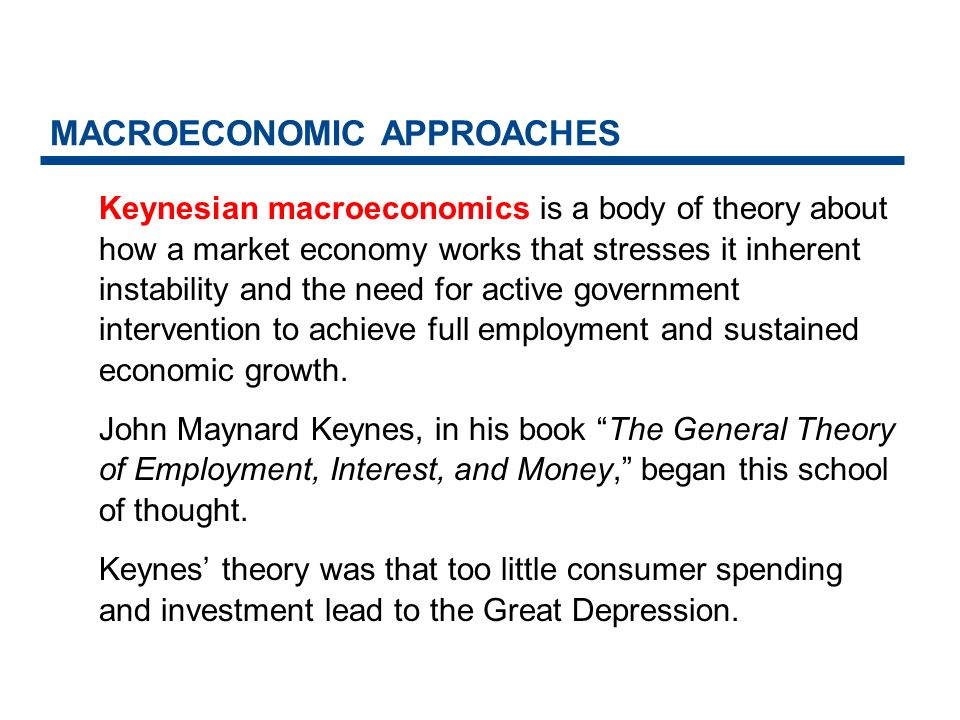 MACROECONOMIC APPROACHES Keynes solution to depression and high unemployment was increased government spending.