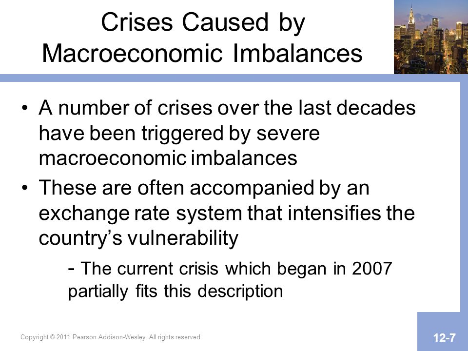 Crises Caused by Macroeconomic Imbalances A number of crises over the last decades have been triggered by severe macroeconomic imbalances These are often accompanied by an exchange rate system that intensifies the countrys vulnerability - The current crisis which began in 2007 partially fits this description Copyright © 2011 Pearson Addison-Wesley.
