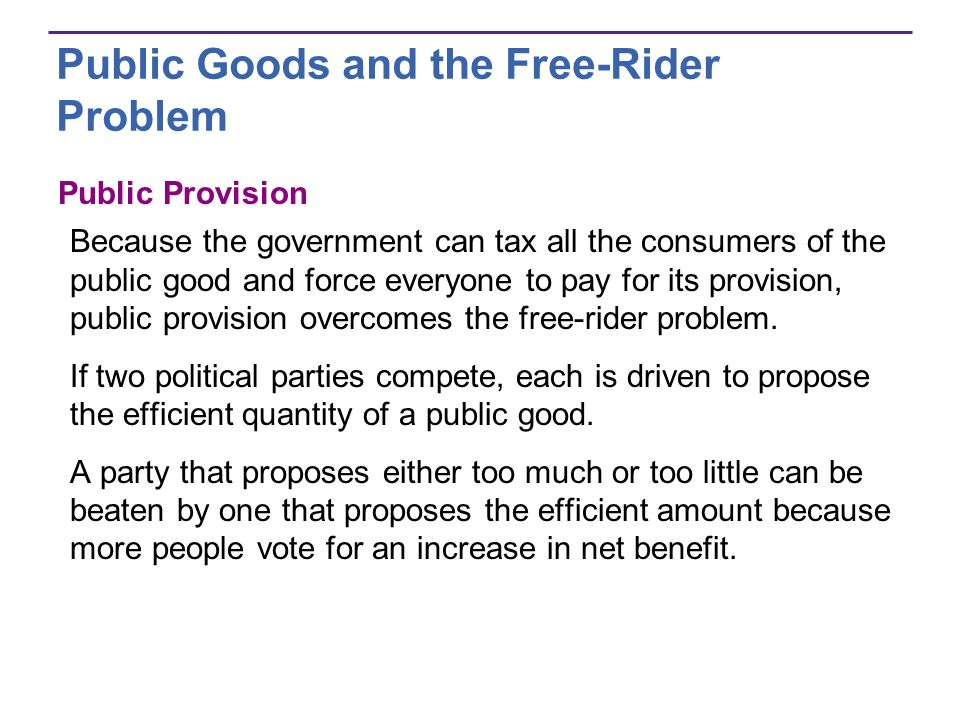 Public Goods and the Free-Rider Problem Public Provision Because the government can tax all the consumers of the public good and force everyone to pay