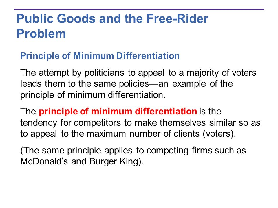 Public Goods and the Free-Rider Problem Principle of Minimum Differentiation The attempt by politicians to appeal to a majority of voters leads them t