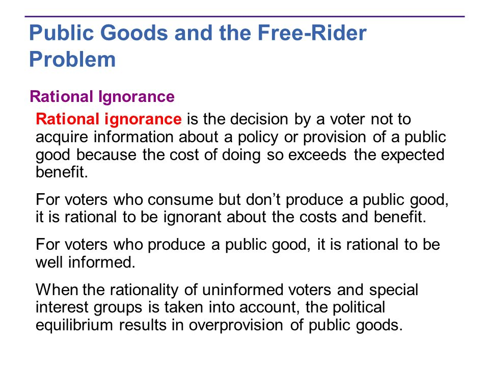 Public Goods and the Free-Rider Problem Rational Ignorance Rational ignorance is the decision by a voter not to acquire information about a policy or