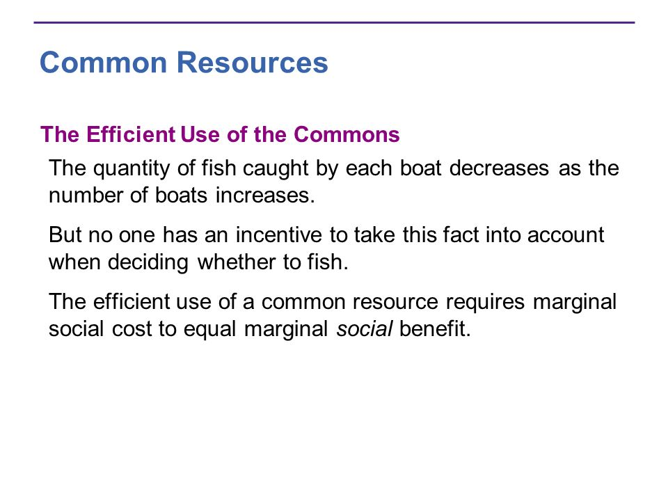 Common Resources The Efficient Use of the Commons The quantity of fish caught by each boat decreases as the number of boats increases. But no one has