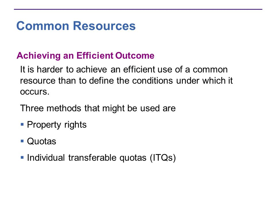 Common Resources Achieving an Efficient Outcome It is harder to achieve an efficient use of a common resource than to define the conditions under whic