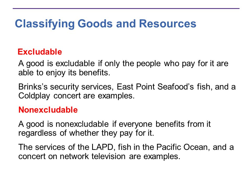 Excludable A good is excludable if only the people who pay for it are able to enjoy its benefits. Brinkss security services, East Point Seafoods fish,