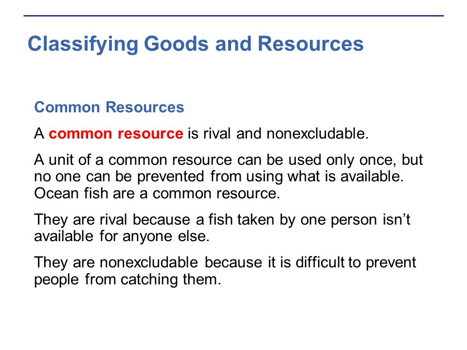 Classifying Goods and Resources Common Resources A common resource is rival and nonexcludable. A unit of a common resource can be used only once, but