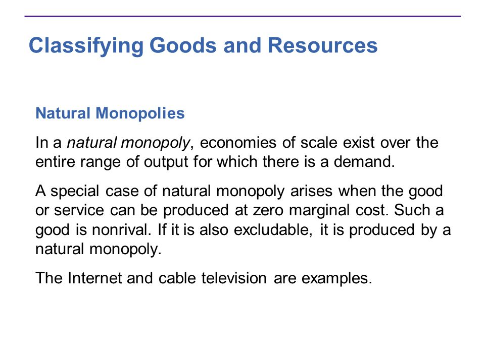 Classifying Goods and Resources Natural Monopolies In a natural monopoly, economies of scale exist over the entire range of output for which there is