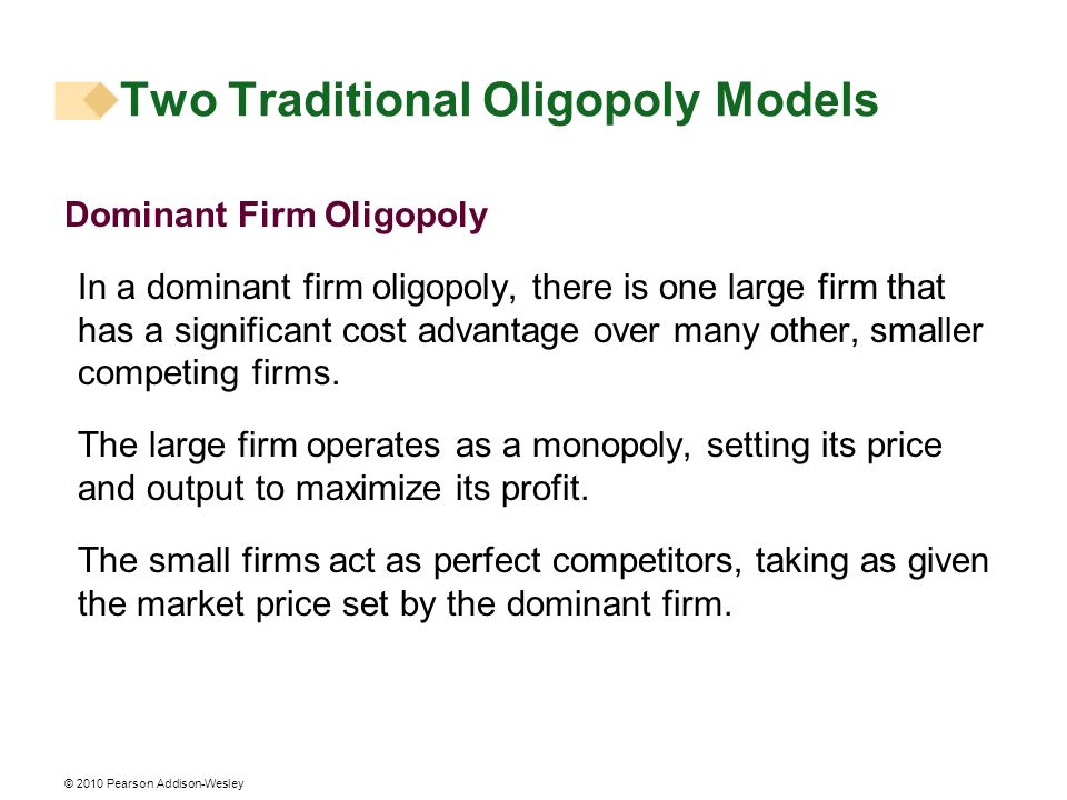 © 2010 Pearson Addison-Wesley Dominant Firm Oligopoly In a dominant firm oligopoly, there is one large firm that has a significant cost advantage over