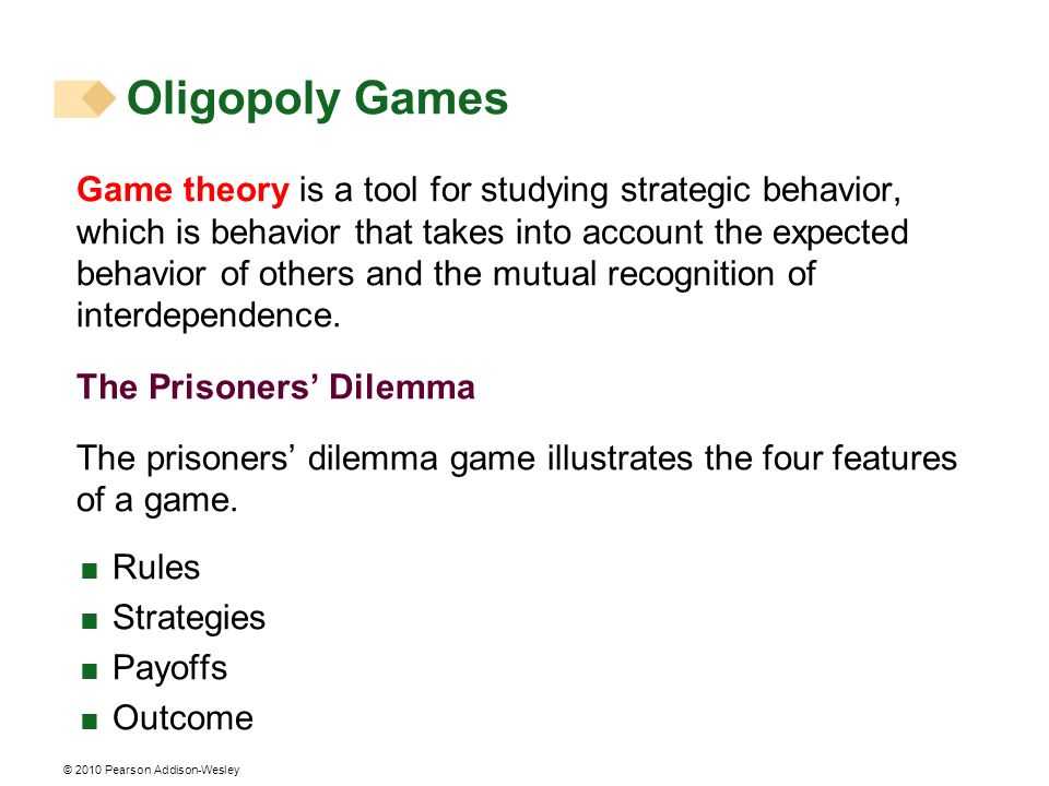 © 2010 Pearson Addison-Wesley Oligopoly Games Game theory is a tool for studying strategic behavior, which is behavior that takes into account the exp
