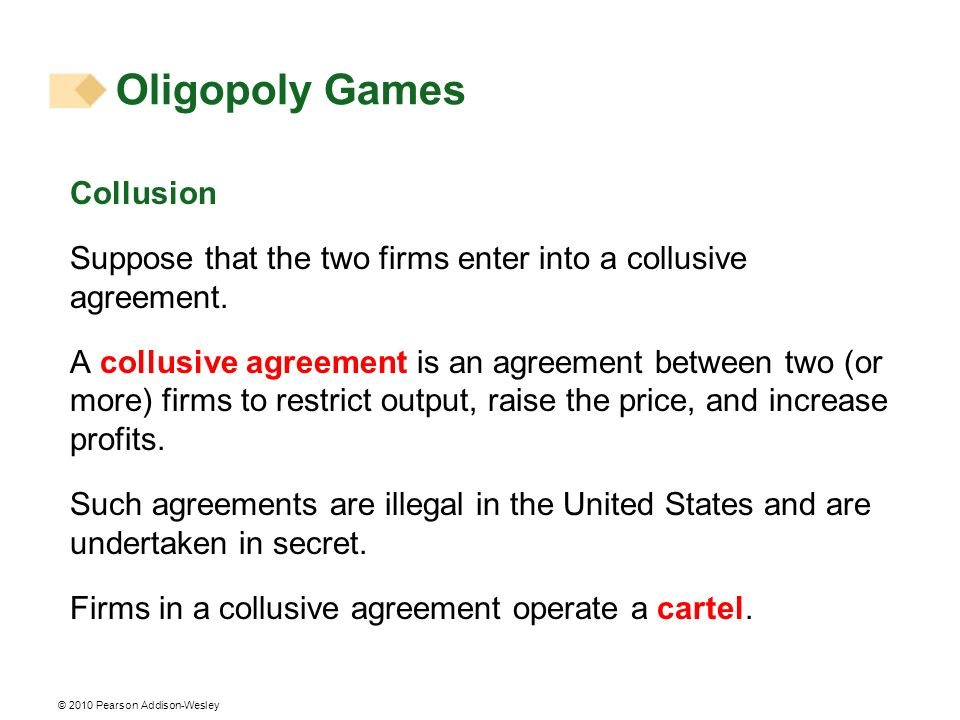 © 2010 Pearson Addison-Wesley Collusion Suppose that the two firms enter into a collusive agreement. A collusive agreement is an agreement between two