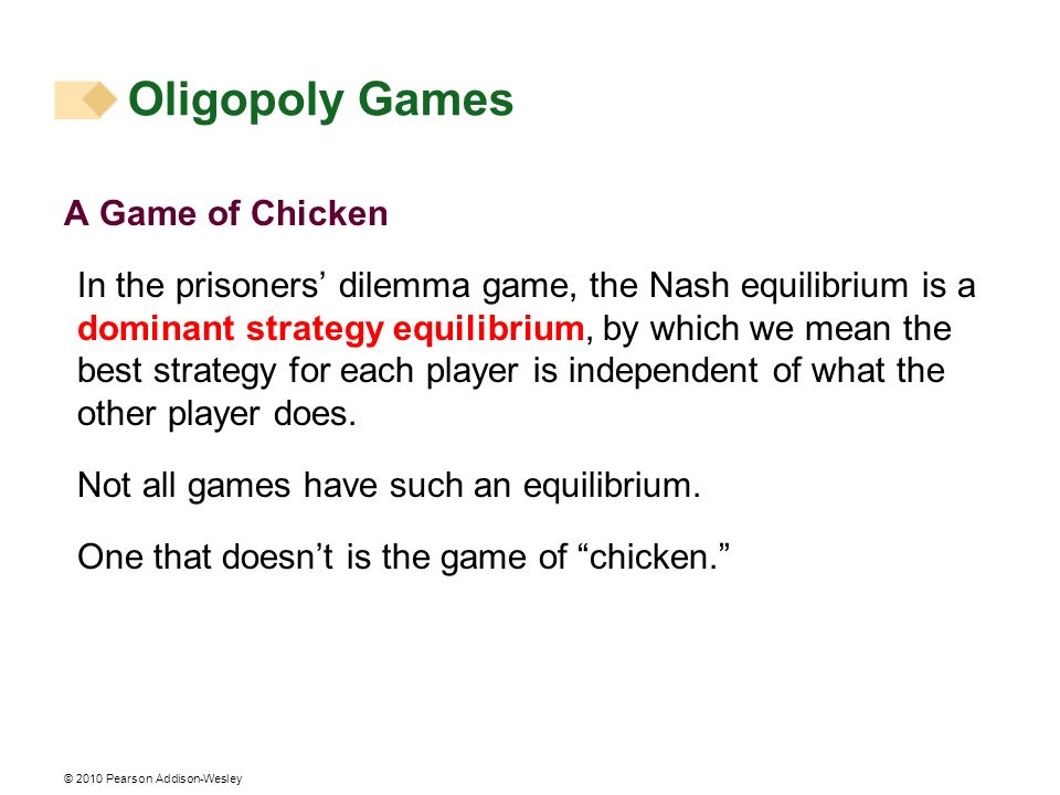 © 2010 Pearson Addison-Wesley A Game of Chicken In the prisoners dilemma game, the Nash equilibrium is a dominant strategy equilibrium, by which we me