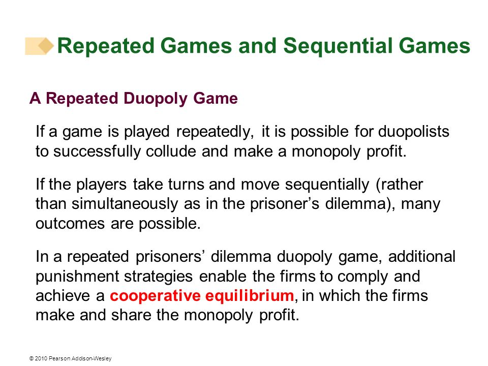 © 2010 Pearson Addison-Wesley Repeated Games and Sequential Games A Repeated Duopoly Game If a game is played repeatedly, it is possible for duopolist