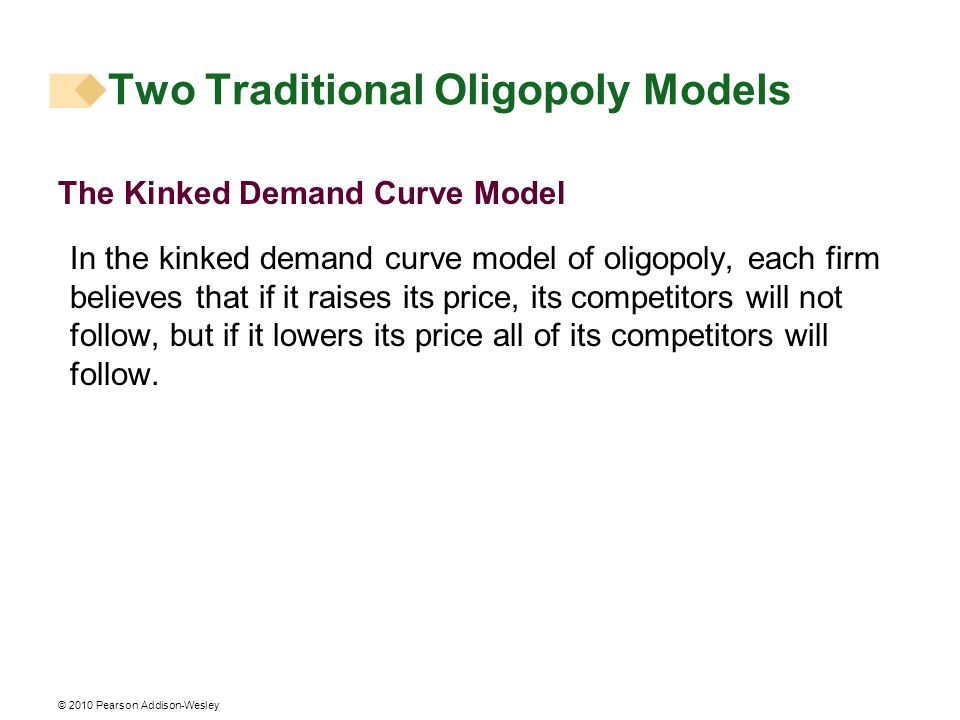 © 2010 Pearson Addison-Wesley Two Traditional Oligopoly Models The Kinked Demand Curve Model In the kinked demand curve model of oligopoly, each firm