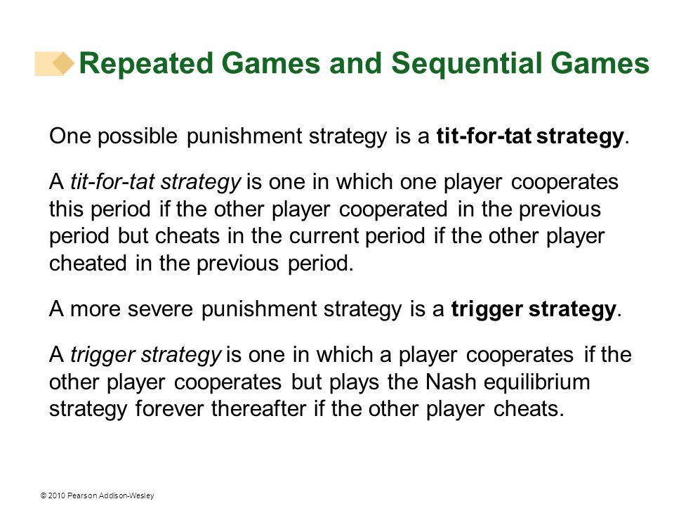 © 2010 Pearson Addison-Wesley One possible punishment strategy is a tit-for-tat strategy. A tit-for-tat strategy is one in which one player cooperates