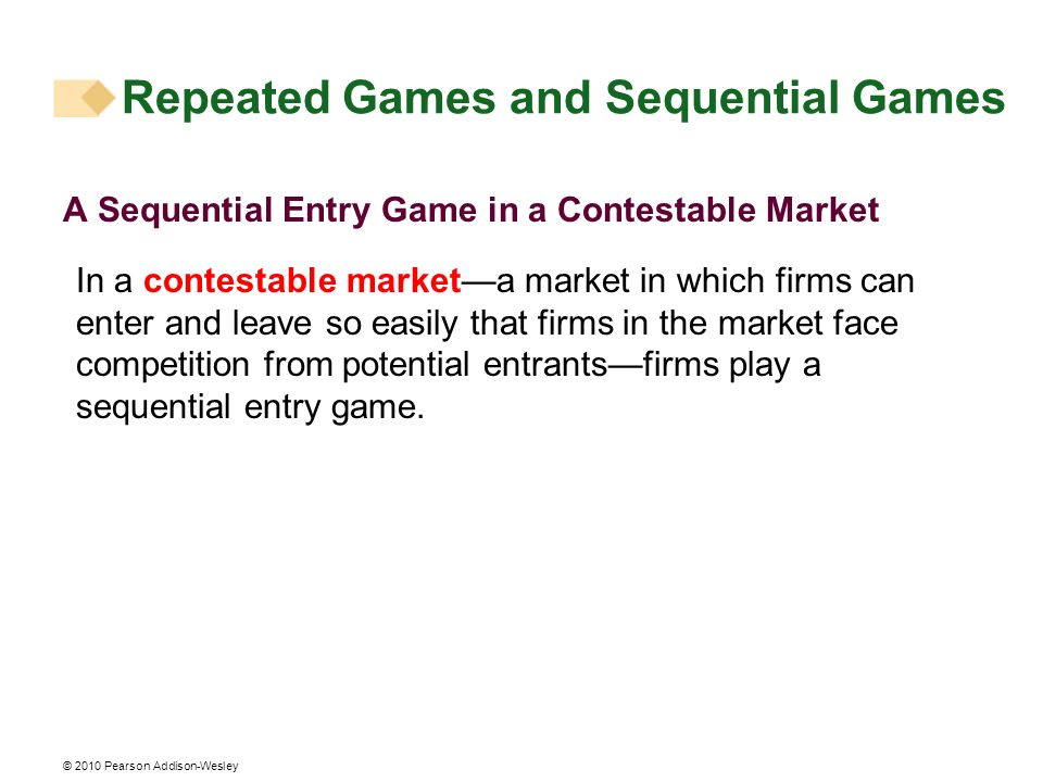 © 2010 Pearson Addison-Wesley A Sequential Entry Game in a Contestable Market In a contestable marketa market in which firms can enter and leave so ea
