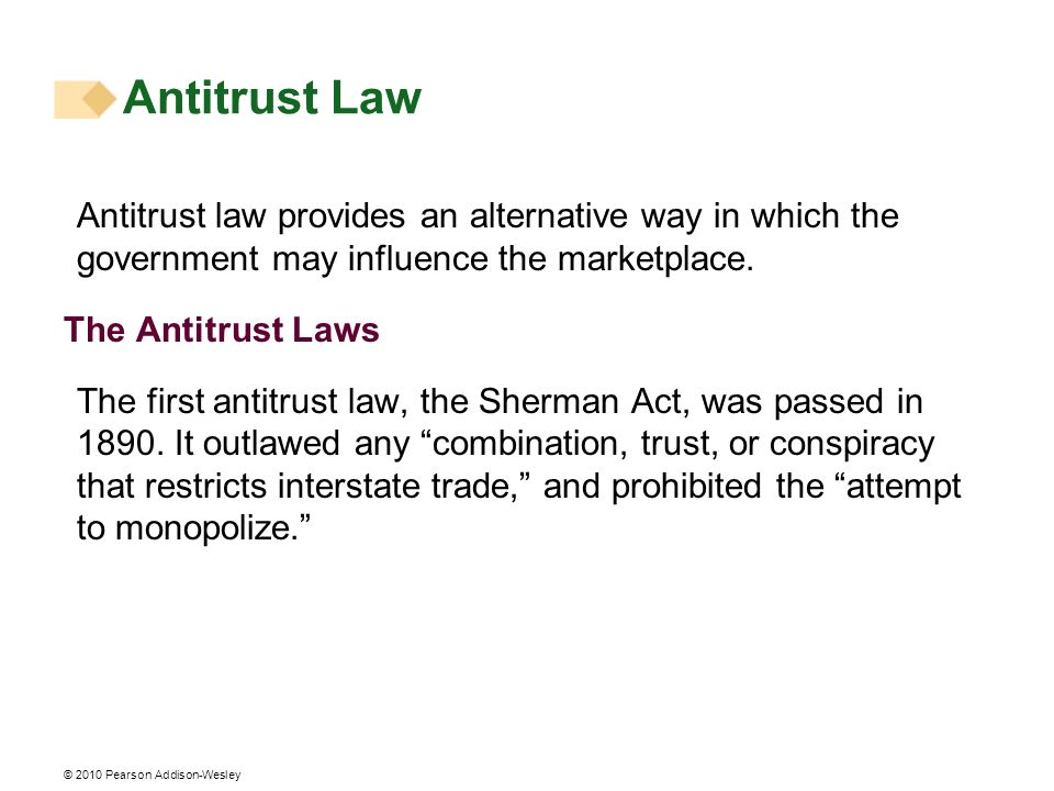 © 2010 Pearson Addison-Wesley Antitrust Law Antitrust law provides an alternative way in which the government may influence the marketplace. The Antit
