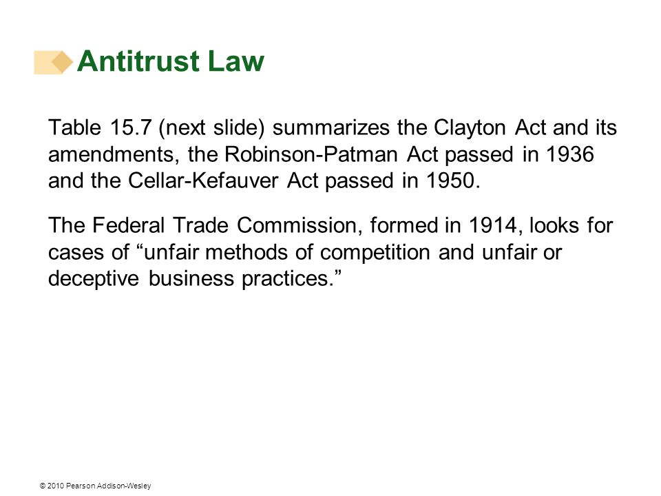 © 2010 Pearson Addison-Wesley Table 15.7 (next slide) summarizes the Clayton Act and its amendments, the Robinson-Patman Act passed in 1936 and the Ce
