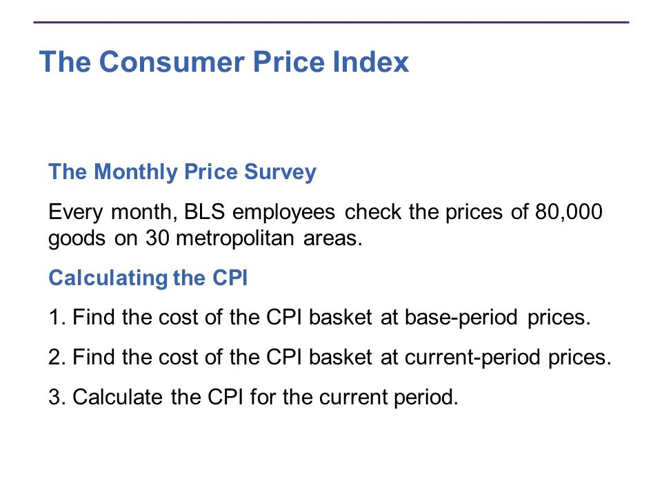 The Consumer Price Index The Monthly Price Survey Every month, BLS employees check the prices of 80,000 goods on 30 metropolitan areas. Calculating th