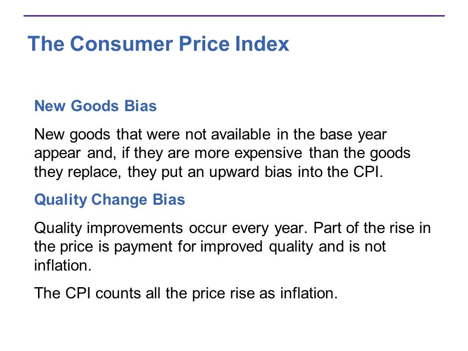The Consumer Price Index New Goods Bias New goods that were not available in the base year appear and, if they are more expensive than the goods they