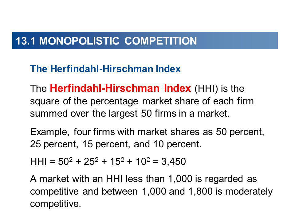 The Herfindahl-Hirschman Index The Herfindahl-Hirschman Index (HHI) is the square of the percentage market share of each firm summed over the largest