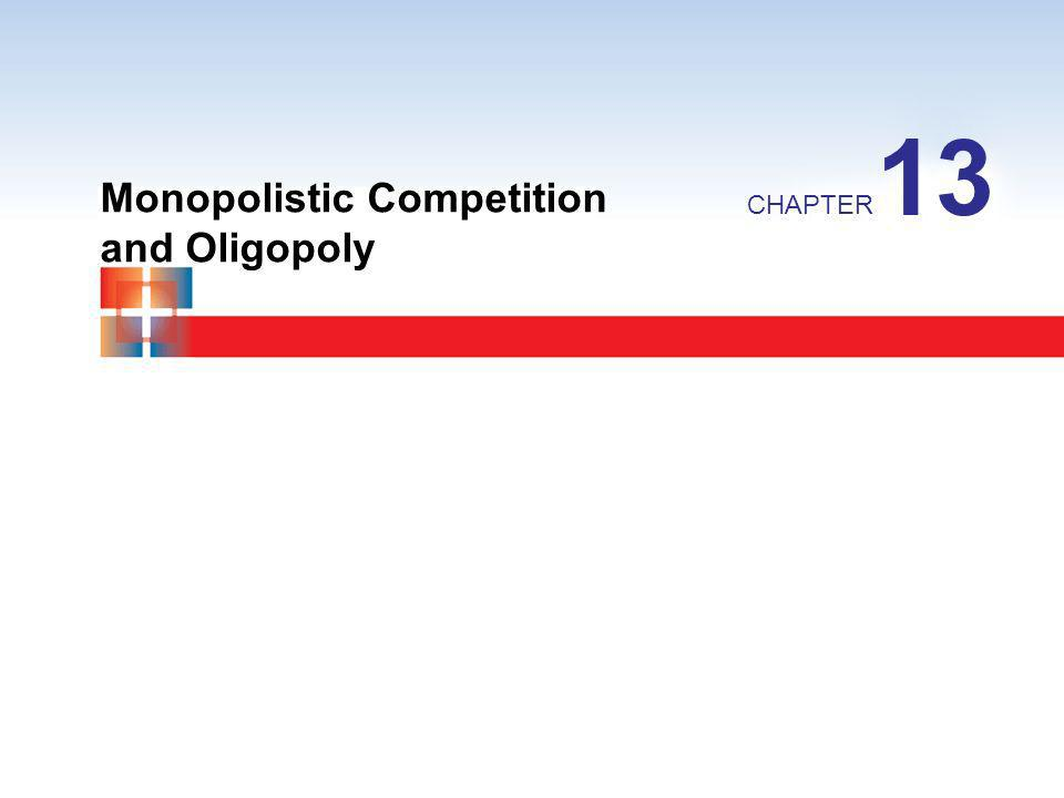 Monopolistic Competition and Oligopoly CHAPTER 13