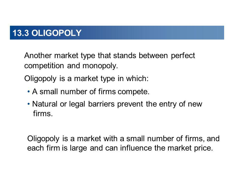 13.3 OLIGOPOLY Another market type that stands between perfect competition and monopoly. Oligopoly is a market type in which: A small number of firms