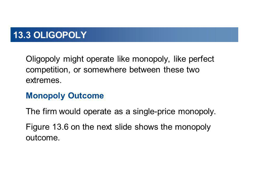 13.3 OLIGOPOLY Oligopoly might operate like monopoly, like perfect competition, or somewhere between these two extremes. Monopoly Outcome The firm wou