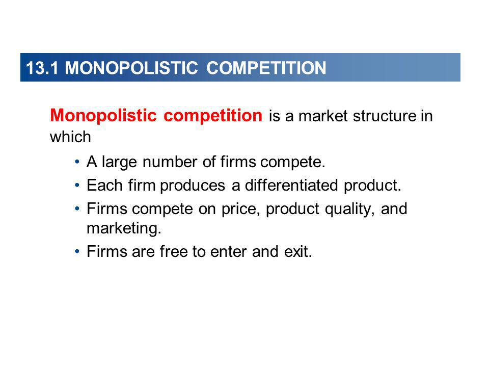 13.1 MONOPOLISTIC COMPETITION Monopolistic competition is a market structure in which A large number of firms compete. Each firm produces a differenti