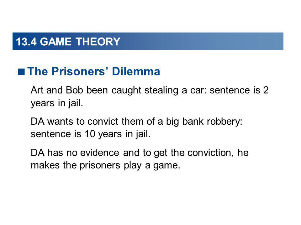 13.4 GAME THEORY The Prisoners Dilemma Art and Bob been caught stealing a car: sentence is 2 years in jail. DA wants to convict them of a big bank rob