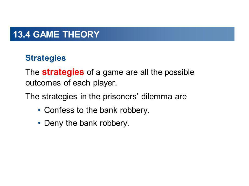 13.4 GAME THEORY Strategies The strategies of a game are all the possible outcomes of each player. The strategies in the prisoners dilemma are Confess