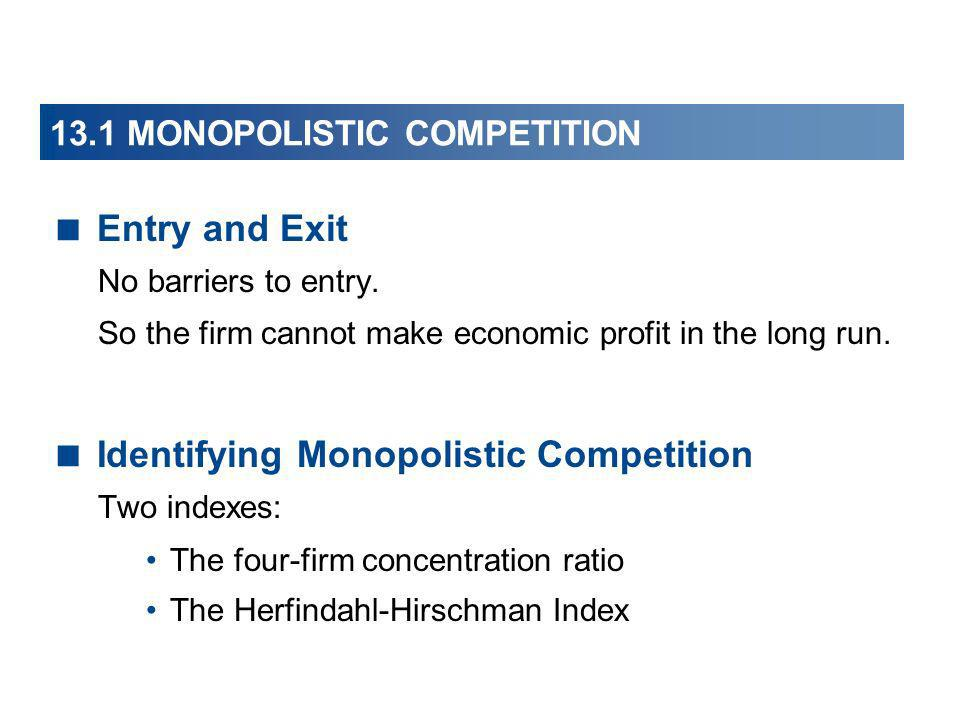 Entry and Exit No barriers to entry. So the firm cannot make economic profit in the long run. Identifying Monopolistic Competition Two indexes: The fo