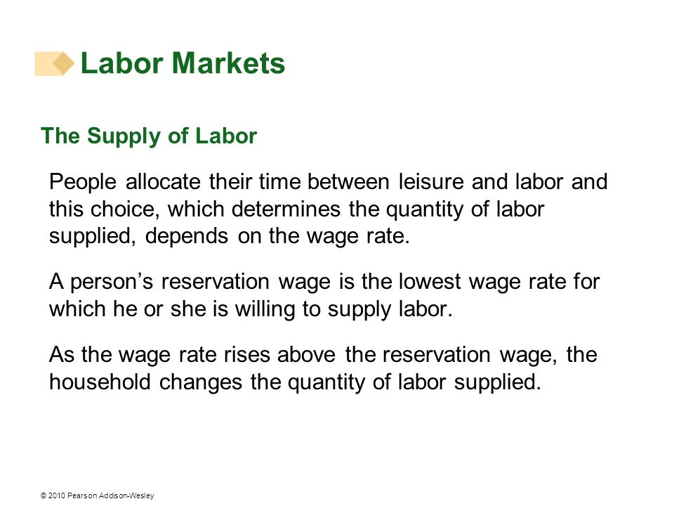 © 2010 Pearson Addison-Wesley The Supply of Labor People allocate their time between leisure and labor and this choice, which determines the quantity