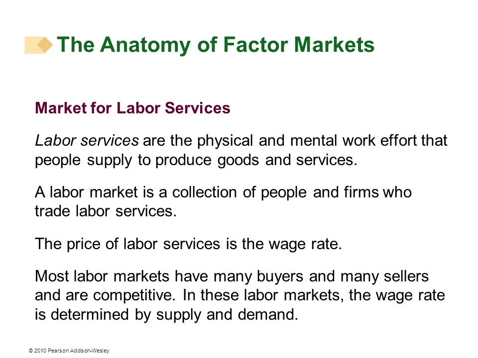 © 2010 Pearson Addison-Wesley Market for Labor Services Labor services are the physical and mental work effort that people supply to produce goods and