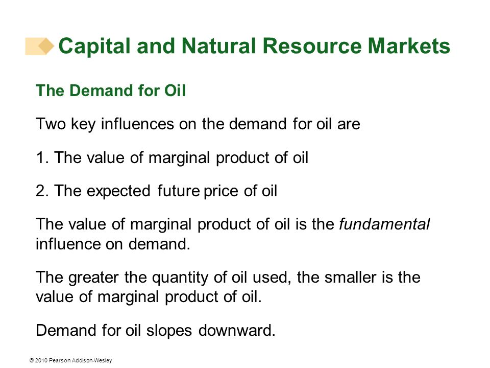 © 2010 Pearson Addison-Wesley The Demand for Oil Two key influences on the demand for oil are 1. The value of marginal product of oil 2. The expected