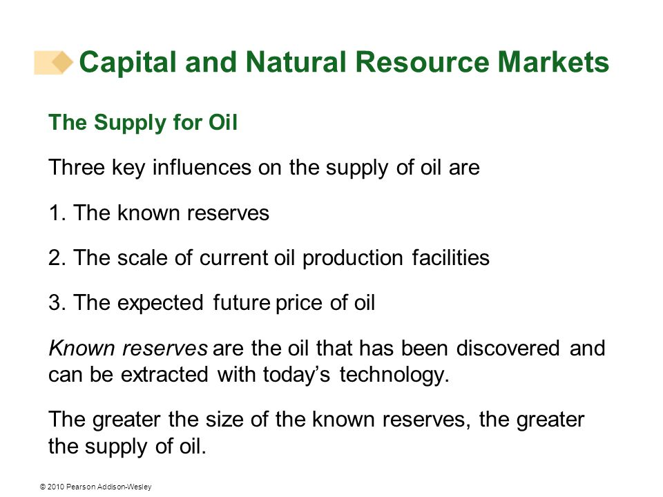 © 2010 Pearson Addison-Wesley The Supply for Oil Three key influences on the supply of oil are 1. The known reserves 2. The scale of current oil produ