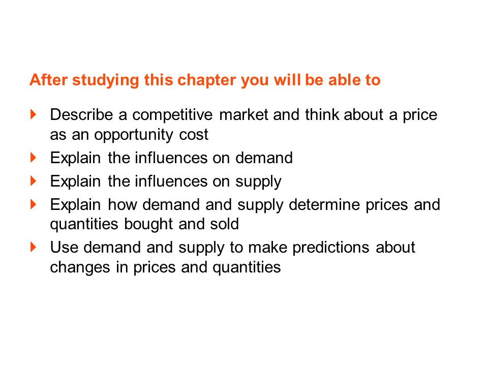 After studying this chapter you will be able to Describe a competitive market and think about a price as an opportunity cost Explain the influences on