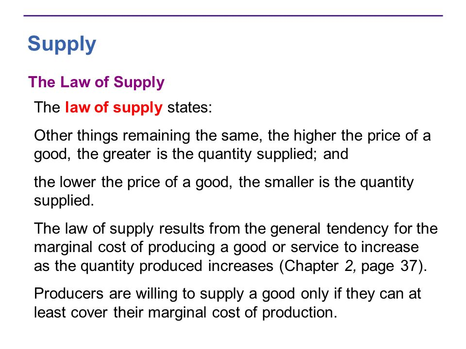 Supply The Law of Supply The law of supply states: Other things remaining the same, the higher the price of a good, the greater is the quantity suppli