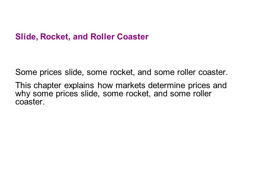 Slide, Rocket, and Roller Coaster Some prices slide, some rocket, and some roller coaster. This chapter explains how markets determine prices and why