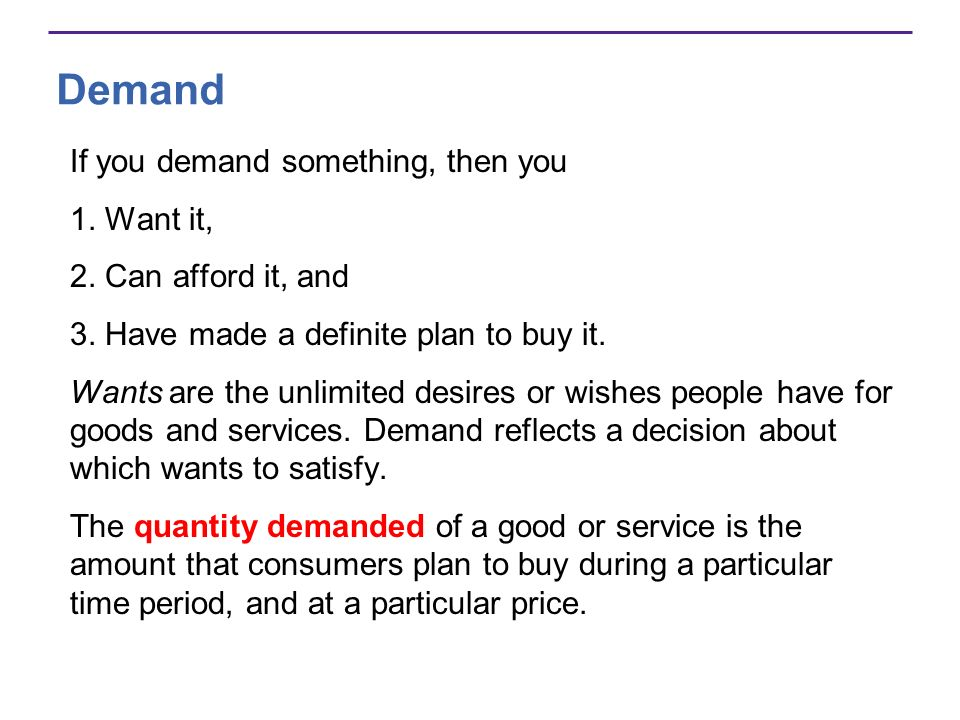 Demand If you demand something, then you 1. Want it, 2. Can afford it, and 3. Have made a definite plan to buy it. Wants are the unlimited desires or