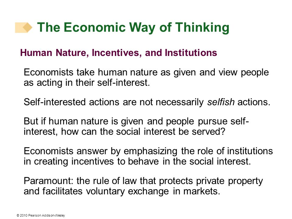 © 2010 Pearson Addison-Wesley Human Nature, Incentives, and Institutions Economists take human nature as given and view people as acting in their self