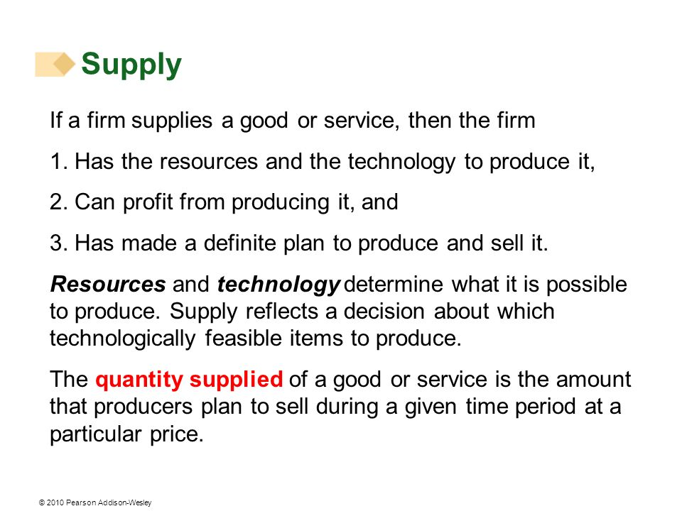 © 2010 Pearson Addison-Wesley Supply If a firm supplies a good or service, then the firm 1. Has the resources and the technology to produce it, 2. Can