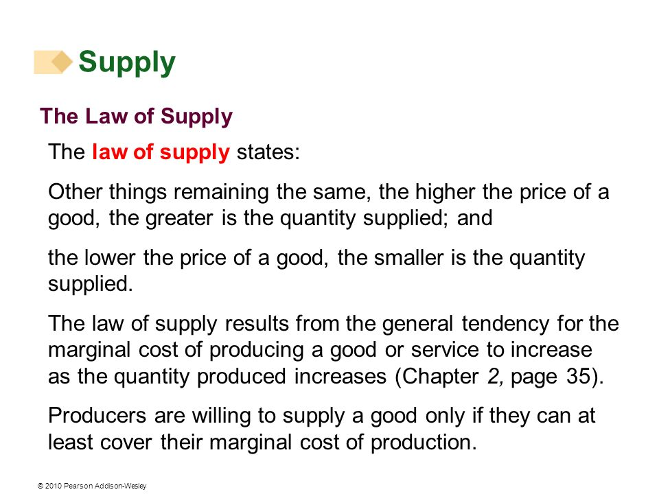 © 2010 Pearson Addison-Wesley The Law of Supply The law of supply states: Other things remaining the same, the higher the price of a good, the greater is the quantity supplied; and the lower the price of a good, the smaller is the quantity supplied.