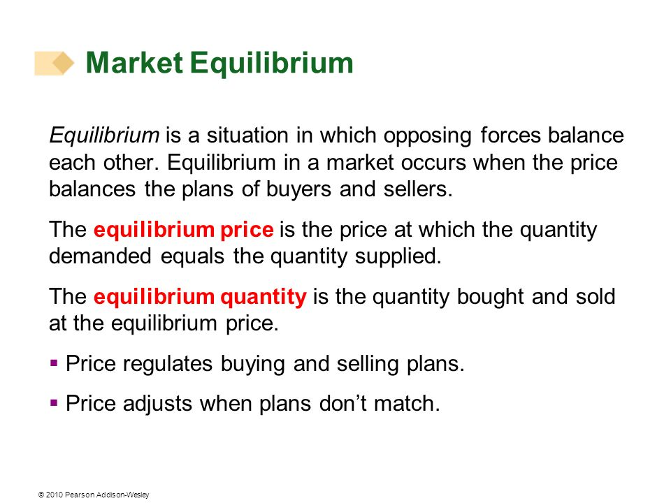 © 2010 Pearson Addison-Wesley Market Equilibrium Equilibrium is a situation in which opposing forces balance each other. Equilibrium in a market occur