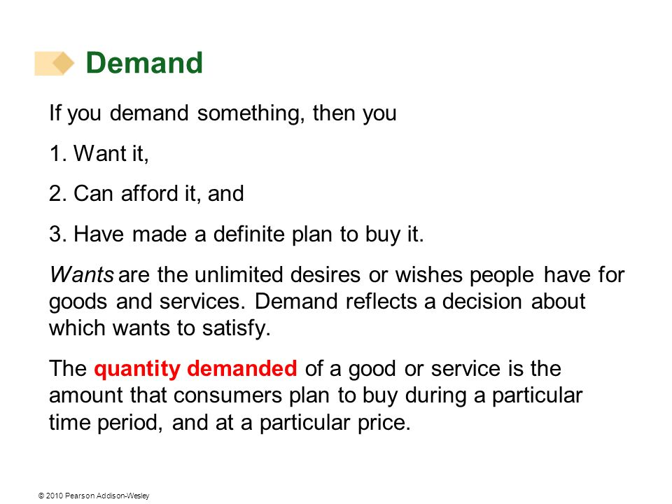 © 2010 Pearson Addison-Wesley Demand If you demand something, then you 1. Want it, 2. Can afford it, and 3. Have made a definite plan to buy it. Wants