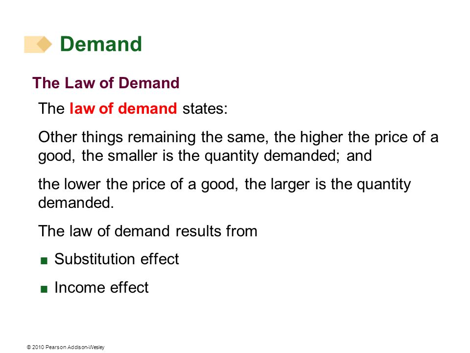 © 2010 Pearson Addison-Wesley The Law of Demand The law of demand states: Other things remaining the same, the higher the price of a good, the smaller