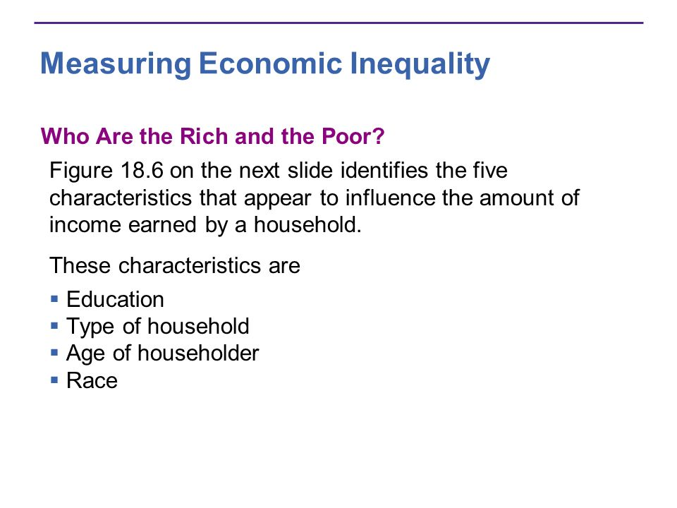 Measuring Economic Inequality Who Are the Rich and the Poor? Figure 18.6 on the next slide identifies the five characteristics that appear to influenc