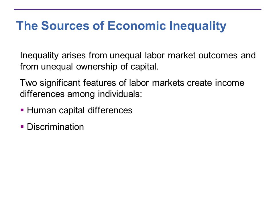 The Sources of Economic Inequality Inequality arises from unequal labor market outcomes and from unequal ownership of capital. Two significant feature