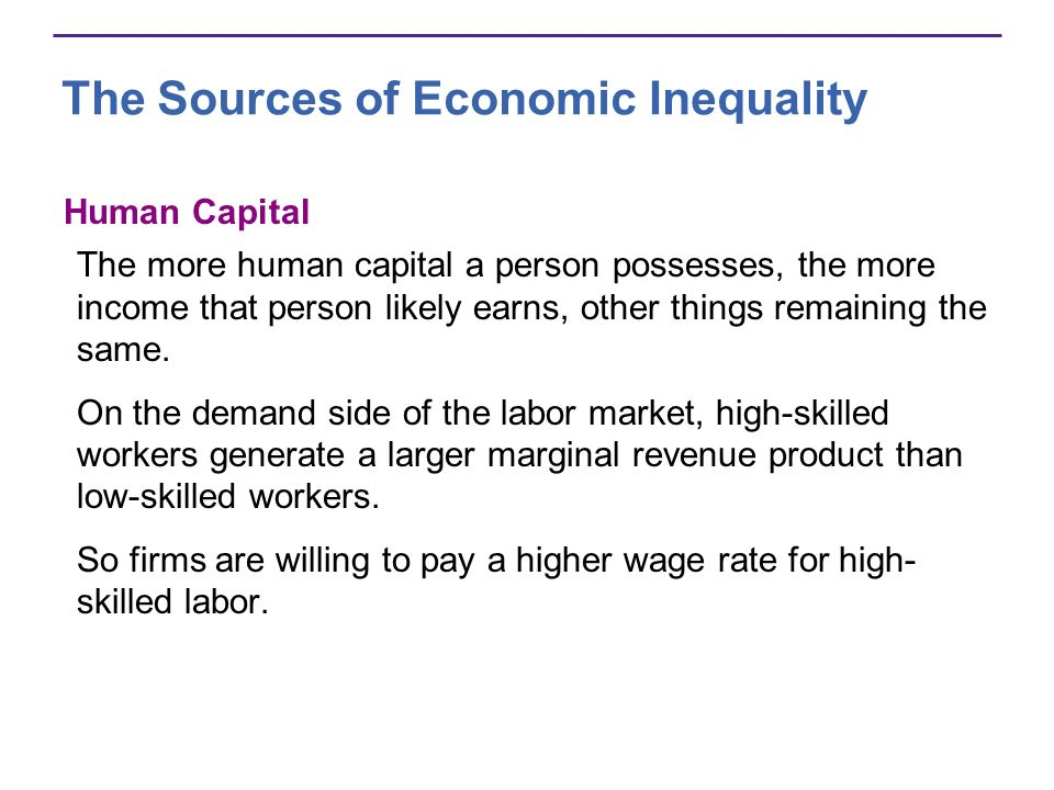 The Sources of Economic Inequality Human Capital The more human capital a person possesses, the more income that person likely earns, other things rem