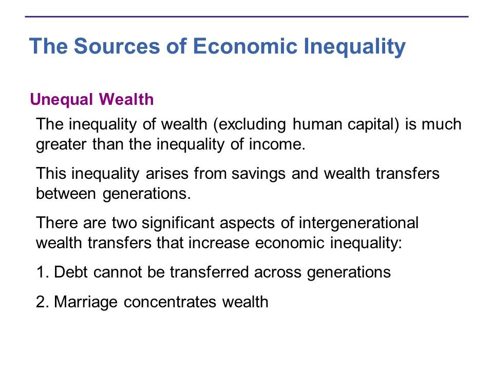 The Sources of Economic Inequality Unequal Wealth The inequality of wealth (excluding human capital) is much greater than the inequality of income. Th