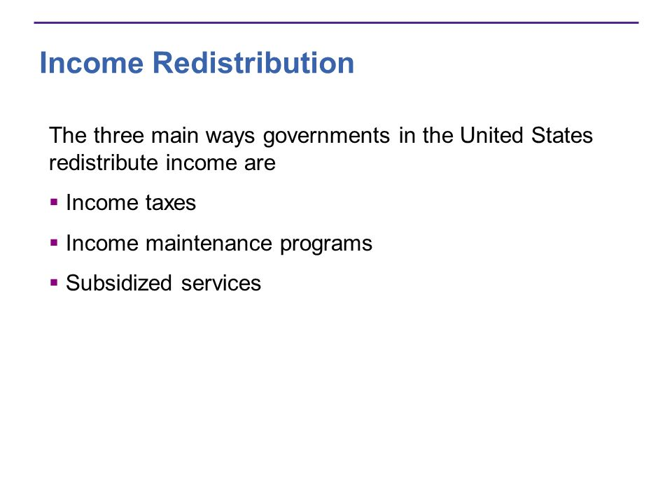 Income Redistribution The three main ways governments in the United States redistribute income are Income taxes Income maintenance programs Subsidized
